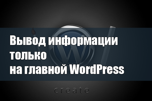 Вывод любой информации только на главной Wordpress